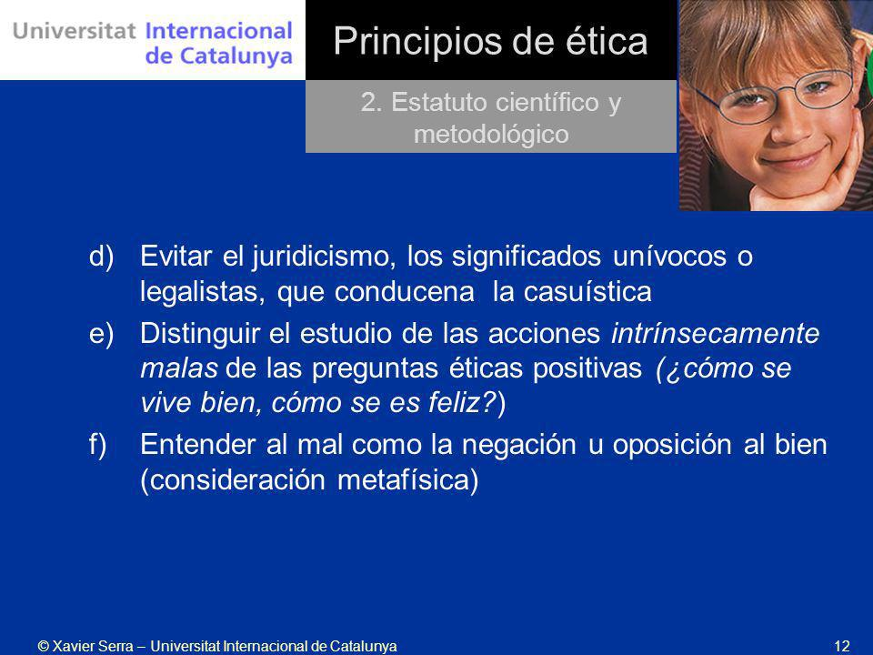 © Xavier Serra – Universitat Internacional de Catalunya12 Principios de ética d)Evitar el juridicismo, los significados unívocos o legalistas, que con