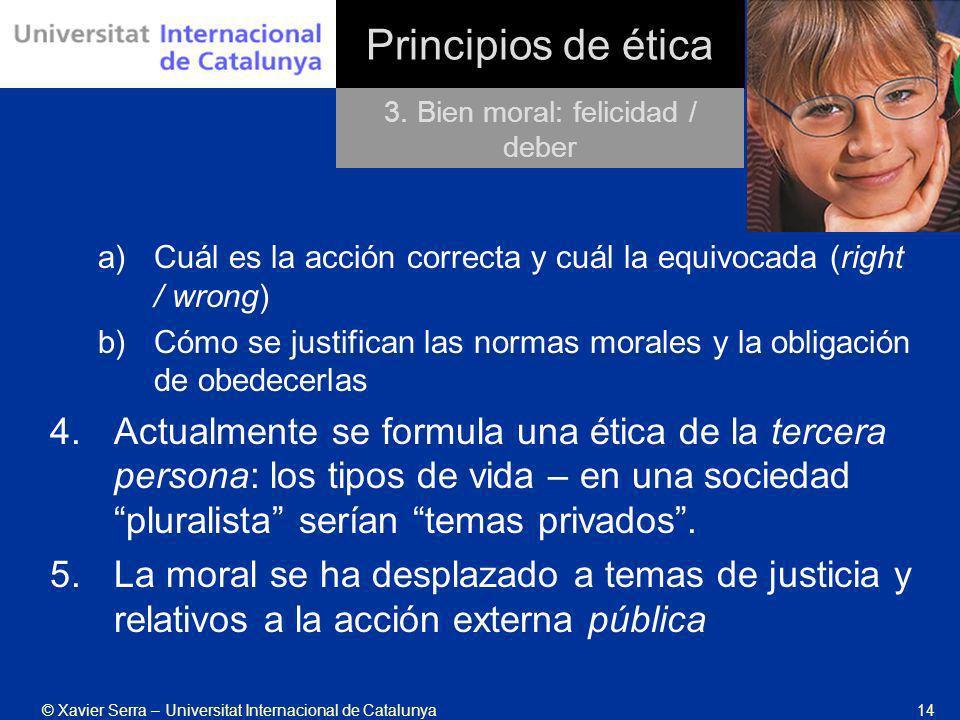 © Xavier Serra – Universitat Internacional de Catalunya14 Principios de ética a)Cuál es la acción correcta y cuál la equivocada (right / wrong) b)Cómo