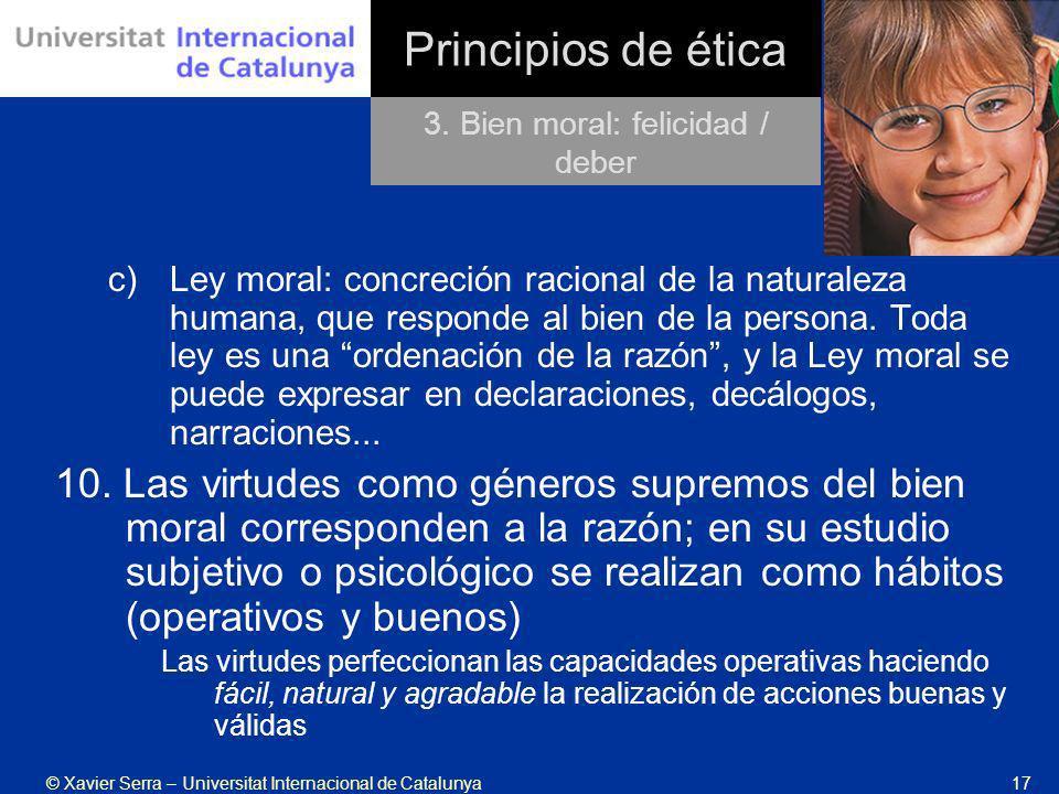 © Xavier Serra – Universitat Internacional de Catalunya17 Principios de ética c)Ley moral: concreción racional de la naturaleza humana, que responde a