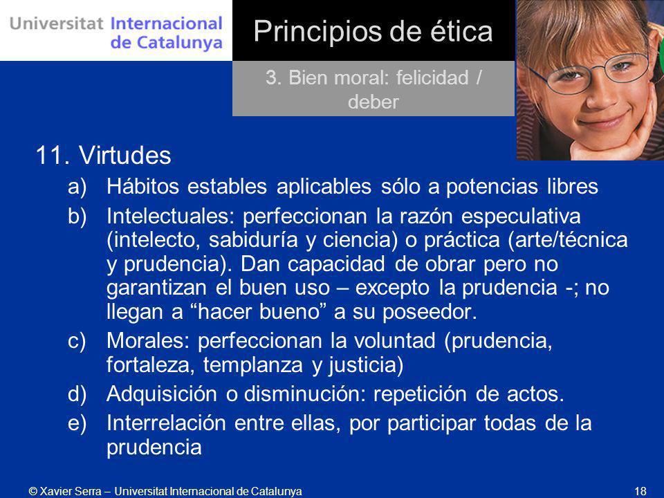 © Xavier Serra – Universitat Internacional de Catalunya18 Principios de ética 11.Virtudes a)Hábitos estables aplicables sólo a potencias libres b)Inte