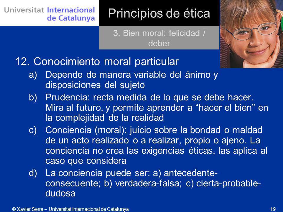© Xavier Serra – Universitat Internacional de Catalunya19 Principios de ética 12.Conocimiento moral particular a)Depende de manera variable del ánimo