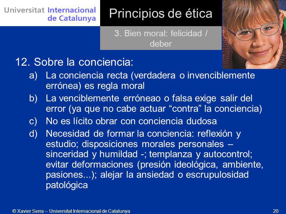 © Xavier Serra – Universitat Internacional de Catalunya20 Principios de ética 12.Sobre la conciencia: a)La conciencia recta (verdadera o invenciblemen