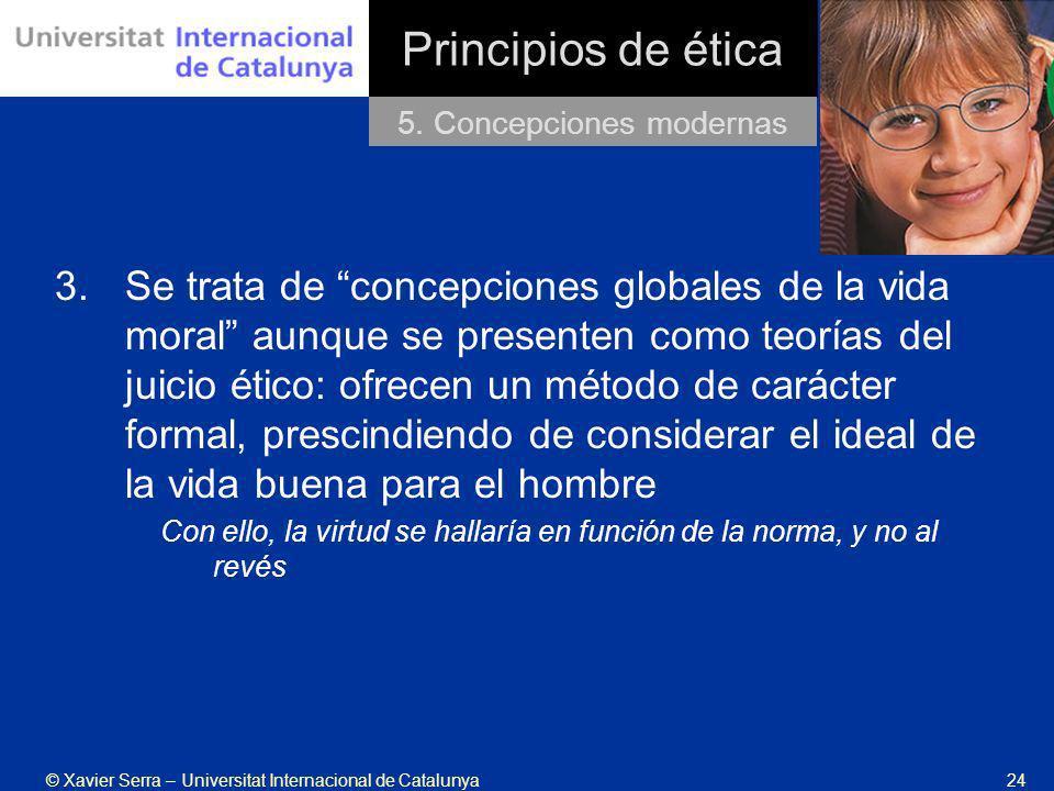 © Xavier Serra – Universitat Internacional de Catalunya24 Principios de ética 3.Se trata de concepciones globales de la vida moral aunque se presenten