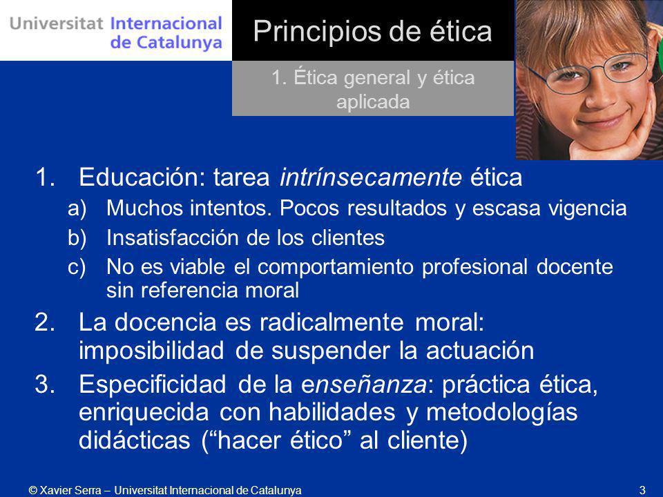 © Xavier Serra – Universitat Internacional de Catalunya3 Principios de ética 1.Educación: tarea intrínsecamente ética a)Muchos intentos. Pocos resulta