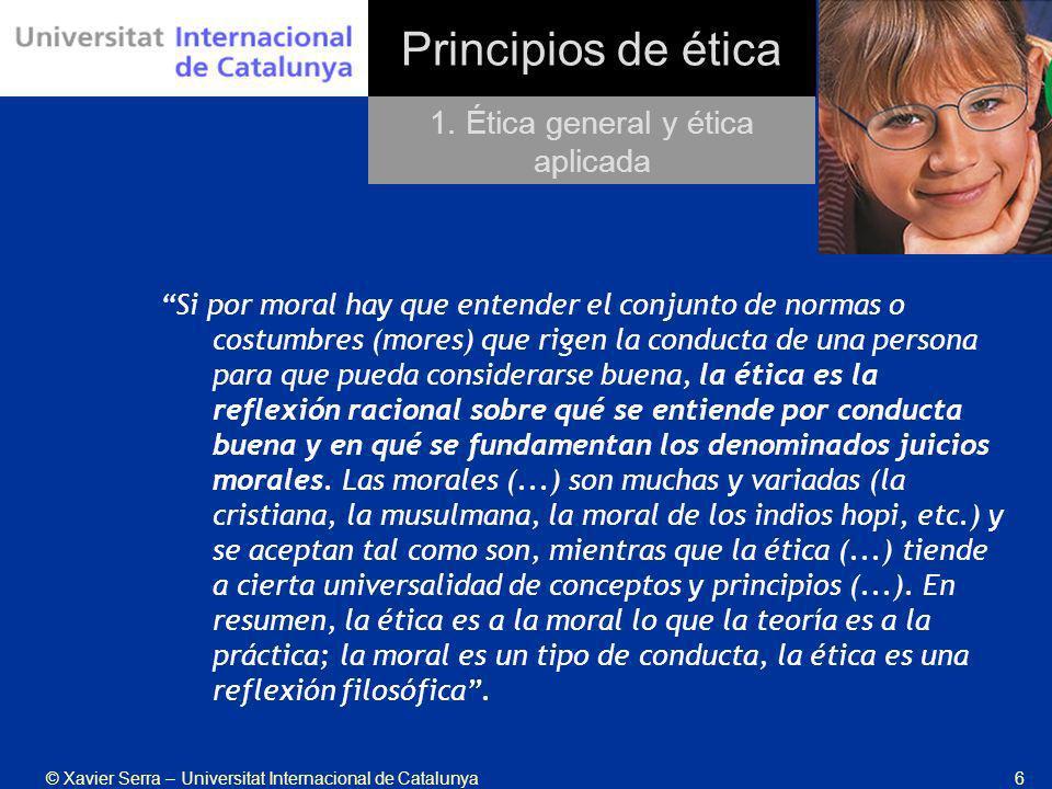 © Xavier Serra – Universitat Internacional de Catalunya6 Principios de ética Si por moral hay que entender el conjunto de normas o costumbres (mores)