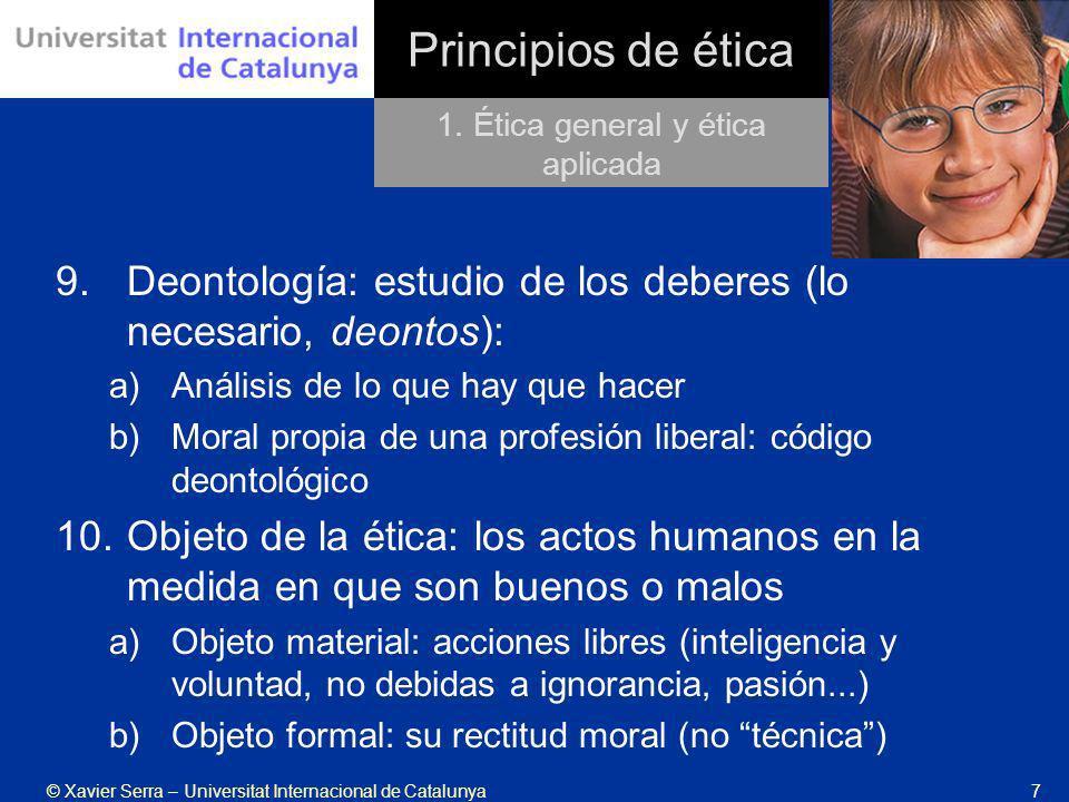 © Xavier Serra – Universitat Internacional de Catalunya7 Principios de ética 9.Deontología: estudio de los deberes (lo necesario, deontos): a)Análisis