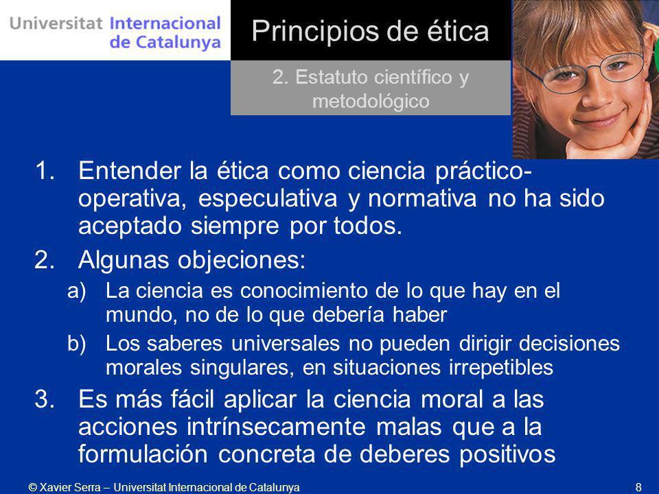 © Xavier Serra – Universitat Internacional de Catalunya8 Principios de ética 1.Entender la ética como ciencia práctico- operativa, especulativa y norm
