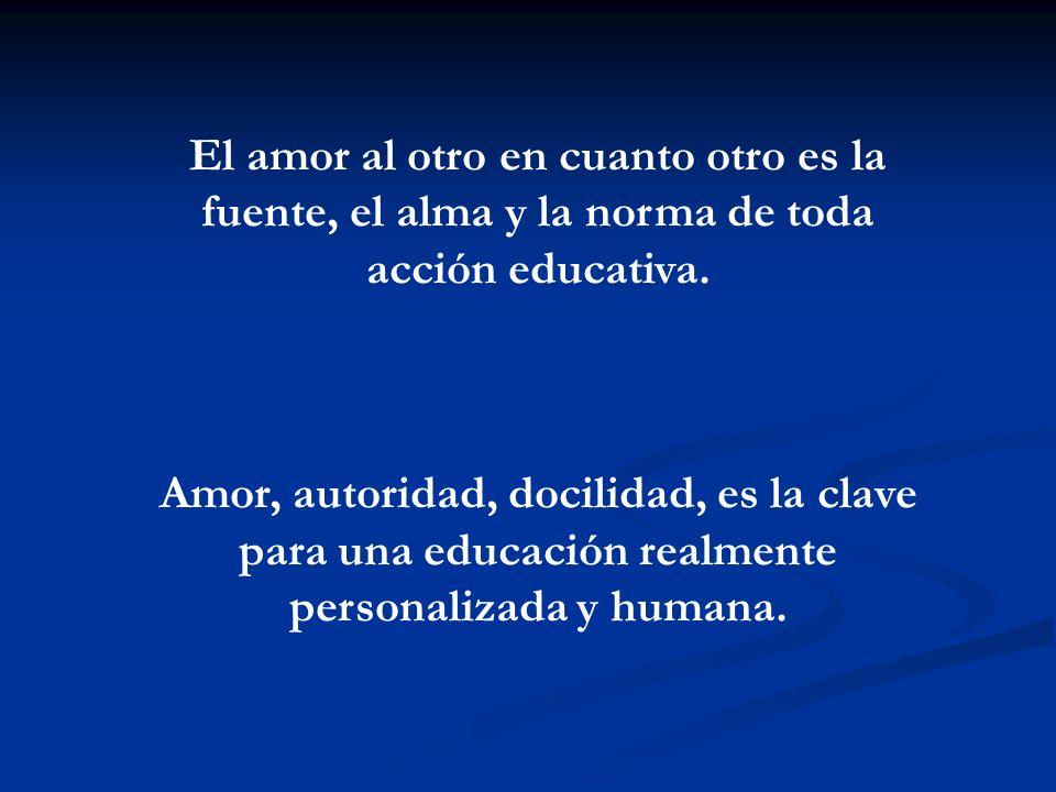 El amor al otro en cuanto otro es la fuente, el alma y la norma de toda acción educativa. Amor, autoridad, docilidad, es la clave para una educación r