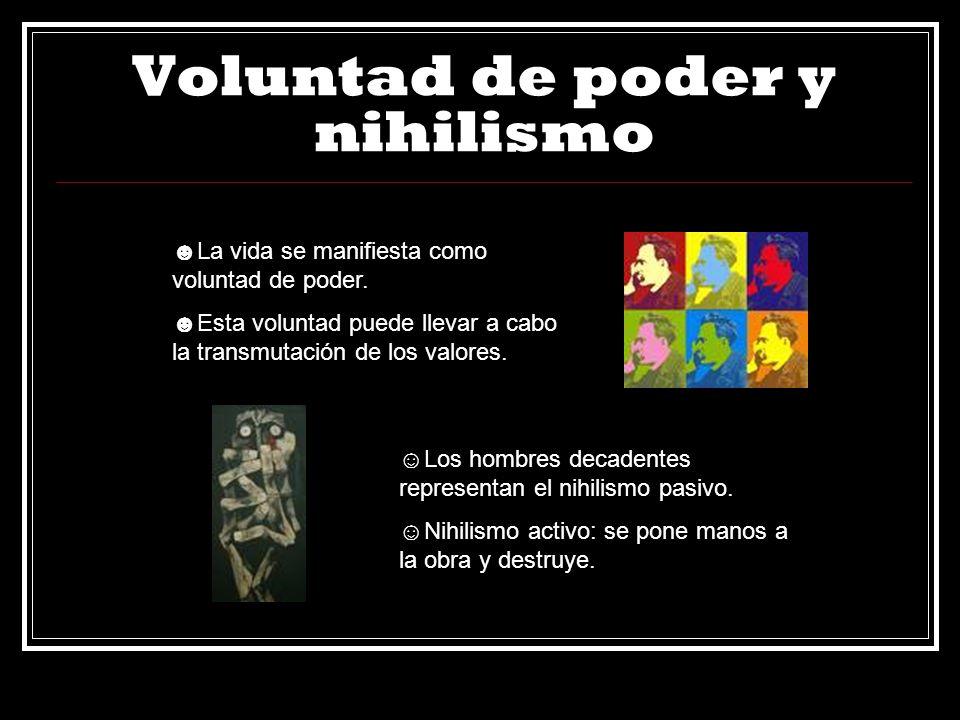 Voluntad de poder y nihilismo La vida se manifiesta como voluntad de poder. Esta voluntad puede llevar a cabo la transmutación de los valores. Los hom