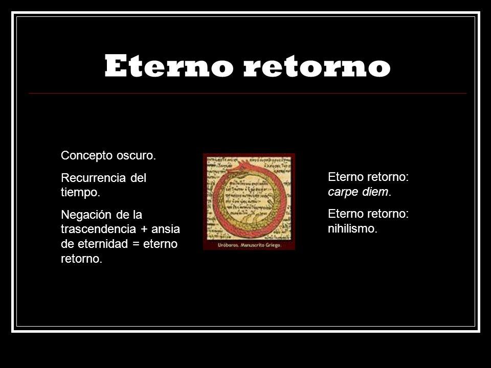 Eterno retorno Concepto oscuro. Recurrencia del tiempo. Negación de la trascendencia + ansia de eternidad = eterno retorno. Eterno retorno: carpe diem