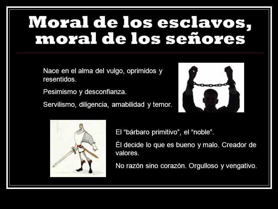 Moral de los esclavos, moral de los señores Nace en el alma del vulgo, oprimidos y resentidos. Pesimismo y desconfianza. Servilismo, diligencia, amabi