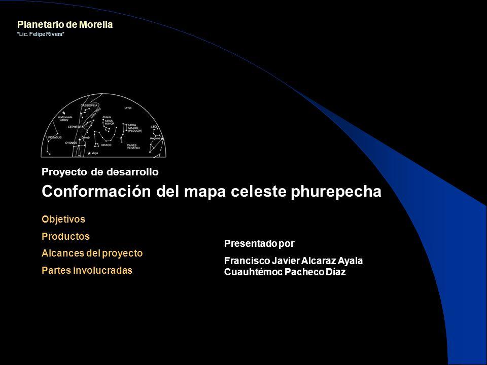 Planetario de Morelia Lic. Felipe Rivera Proyecto de desarrollo Conformación del mapa celeste phurepecha Objetivos Productos Alcances del proyecto Par