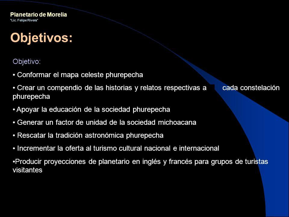 Planetario de Morelia Lic. Felipe Rivera Objetivo: Conformar el mapa celeste phurepecha Crear un compendio de las historias y relatos respectivas a ca