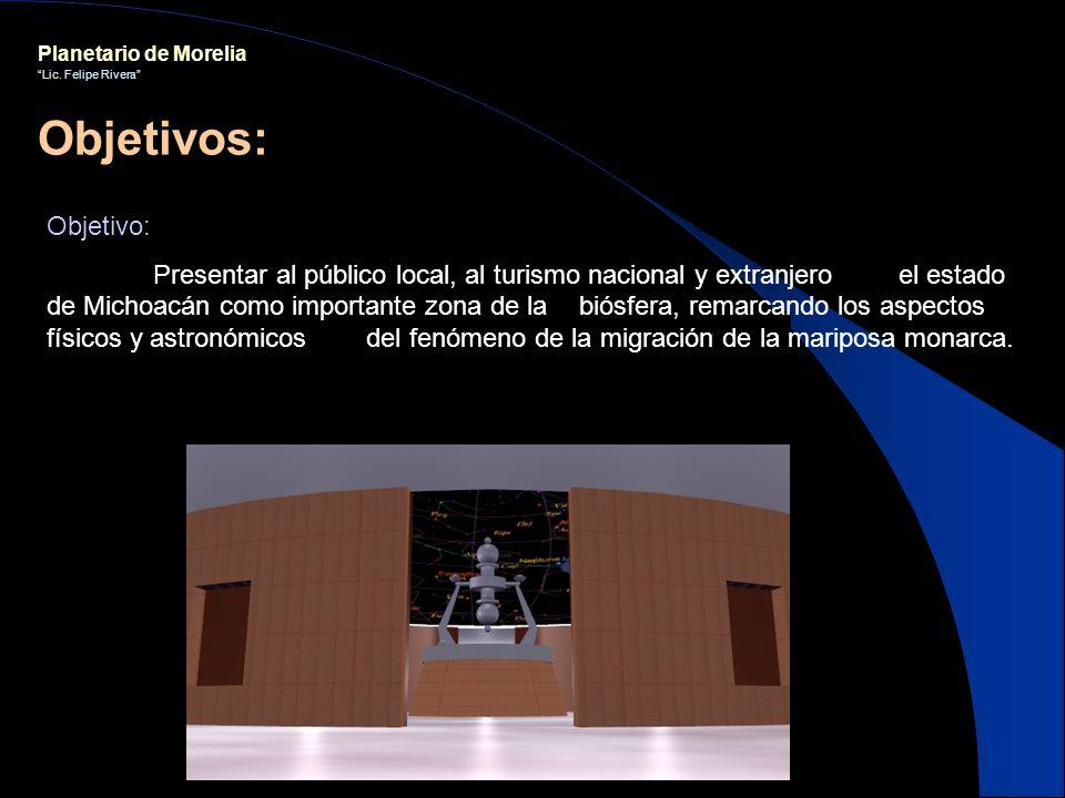 Planetario de Morelia Lic. Felipe Rivera Objetivo: Presentar al público local, al turismo nacional y extranjero el estado de Michoacán como importante