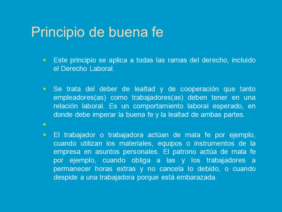 Principio de buena fe Este principio se aplica a todas las ramas del derecho, incluido el Derecho Laboral. Se trata del deber de lealtad y de cooperac
