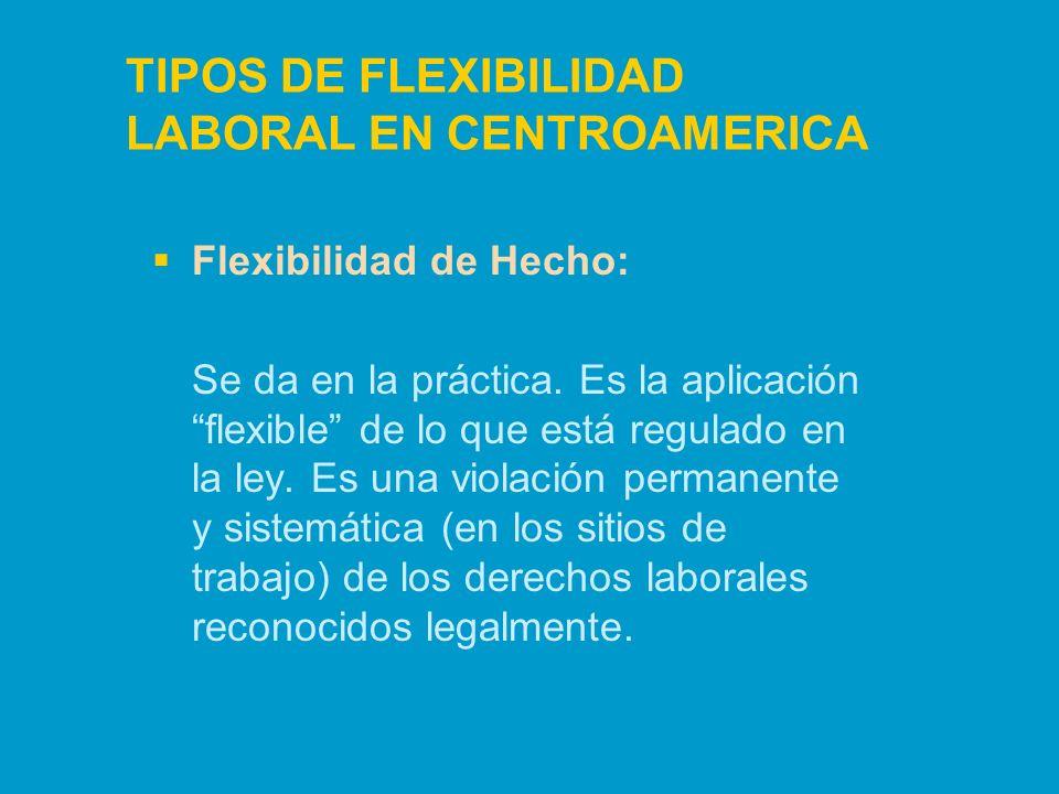 TIPOS DE FLEXIBILIDAD LABORAL EN CENTROAMERICA Flexibilidad de Hecho: Se da en la práctica. Es la aplicación flexible de lo que está regulado en la le