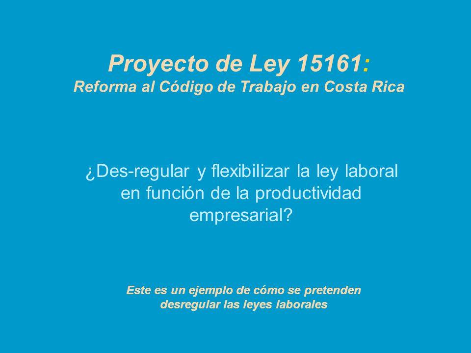 Proyecto de Ley 15161: Reforma al Código de Trabajo en Costa Rica ¿Des-regular y flexibilizar la ley laboral en función de la productividad empresaria