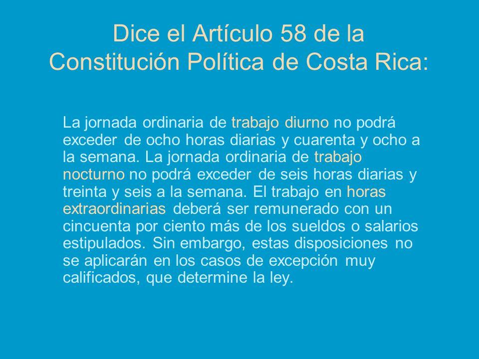 Dice el Artículo 58 de la Constitución Política de Costa Rica: La jornada ordinaria de trabajo diurno no podrá exceder de ocho horas diarias y cuarent