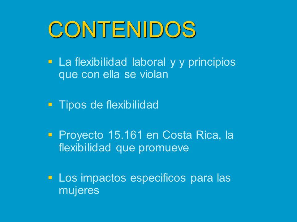 CONTENIDOS La flexibilidad laboral y y principios que con ella se violan Tipos de flexibilidad Proyecto 15.161 en Costa Rica, la flexibilidad que prom
