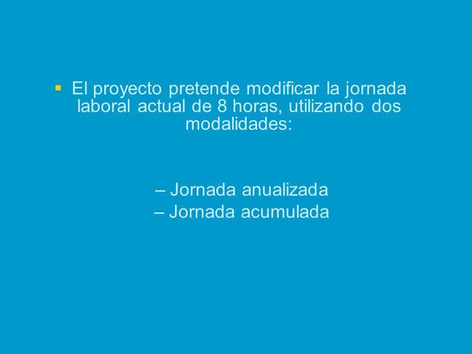El proyecto pretende modificar la jornada laboral actual de 8 horas, utilizando dos modalidades: – –Jornada anualizada – –Jornada acumulada