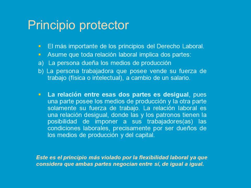 Principio protector El más importante de los principios del Derecho Laboral. Asume que toda relación laboral implica dos partes: a) La persona dueña l
