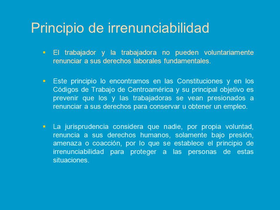 Principio de irrenunciabilidad El trabajador y la trabajadora no pueden voluntariamente renunciar a sus derechos laborales fundamentales. Este princip