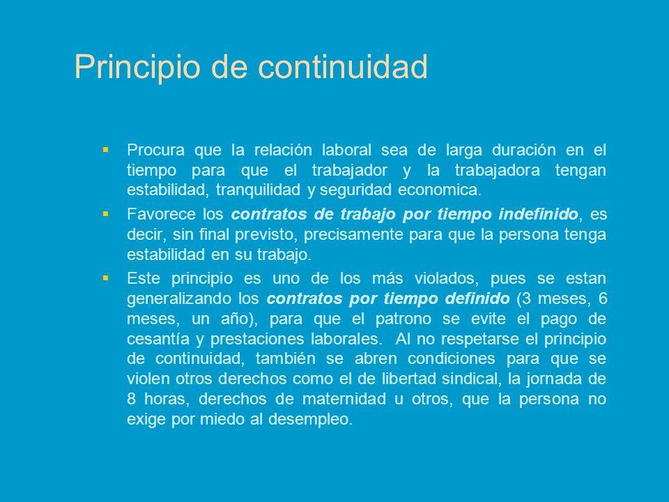 Principio de continuidad Procura que la relación laboral sea de larga duración en el tiempo para que el trabajador y la trabajadora tengan estabilidad