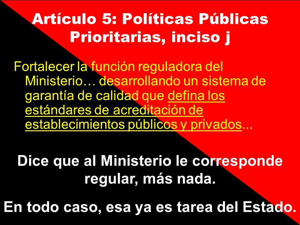 Artículo 5: Políticas Públicas Prioritarias, inciso j Fortalecer la función reguladora del Ministerio… desarrollando un sistema de garantía de calidad
