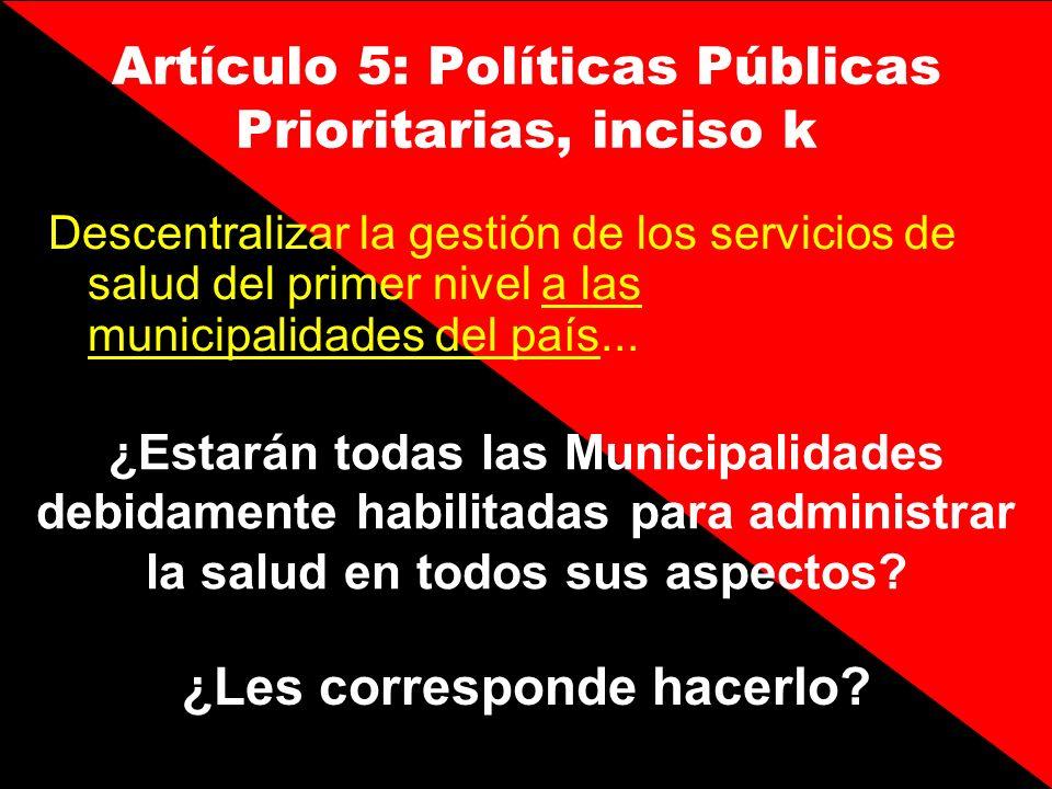 Artículo 5: Políticas Públicas Prioritarias, inciso k Descentralizar la gestión de los servicios de salud del primer nivel a las municipalidades del p