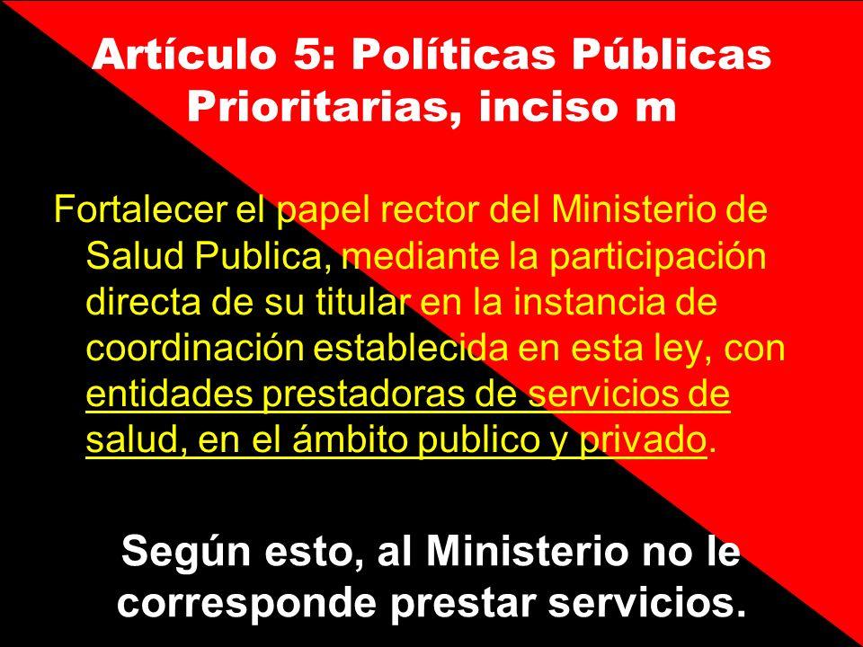 Artículo 5: Políticas Públicas Prioritarias, inciso m Fortalecer el papel rector del Ministerio de Salud Publica, mediante la participación directa de
