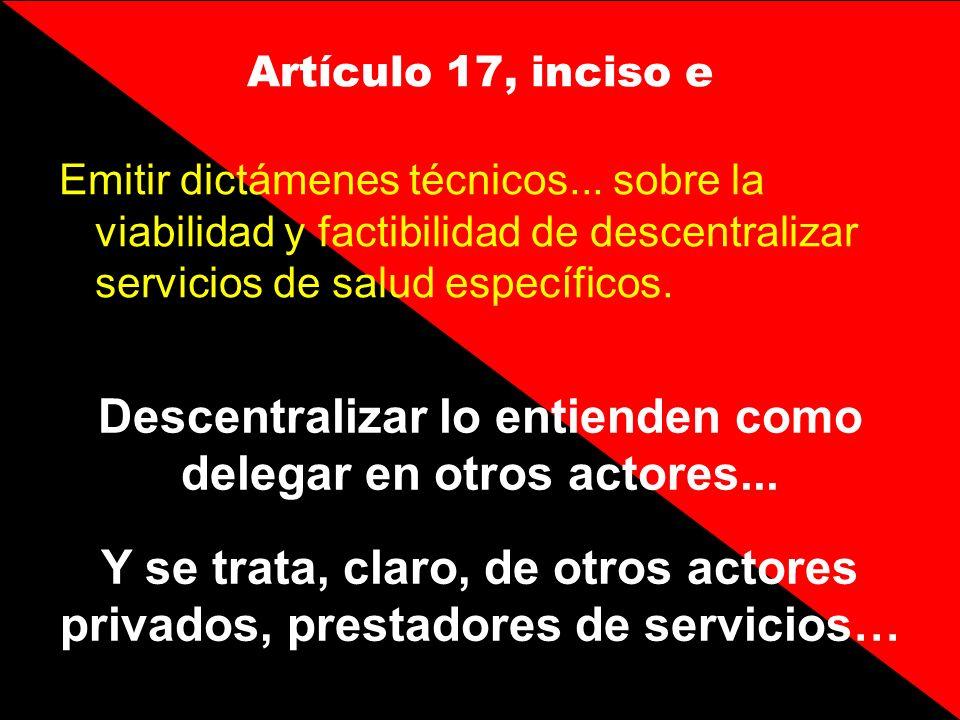 Artículo 17, inciso e Emitir dictámenes técnicos... sobre la viabilidad y factibilidad de descentralizar servicios de salud específicos. Descentraliza