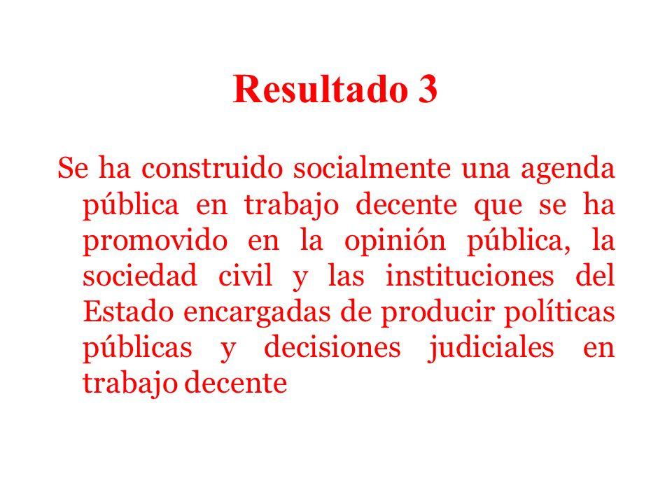 Resultado 3 Se ha construido socialmente una agenda pública en trabajo decente que se ha promovido en la opinión pública, la sociedad civil y las instituciones del Estado encargadas de producir políticas públicas y decisiones judiciales en trabajo decente