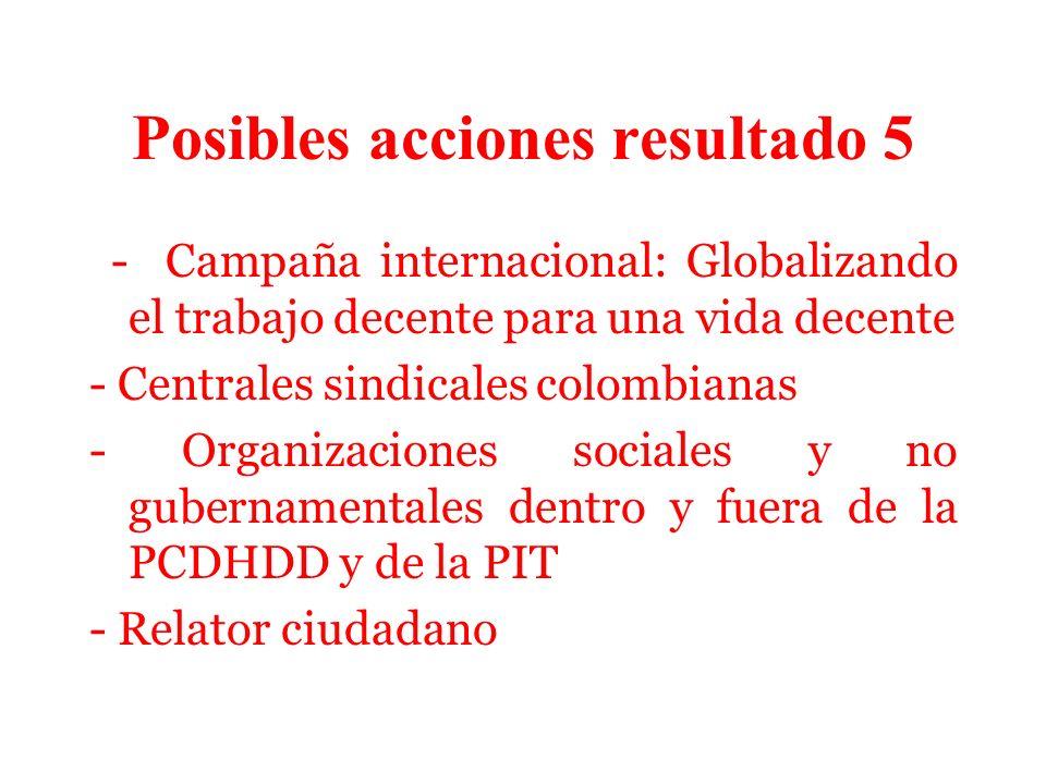 Posibles acciones resultado 5 - Campaña internacional: Globalizando el trabajo decente para una vida decente - Centrales sindicales colombianas - Organizaciones sociales y no gubernamentales dentro y fuera de la PCDHDD y de la PIT - Relator ciudadano