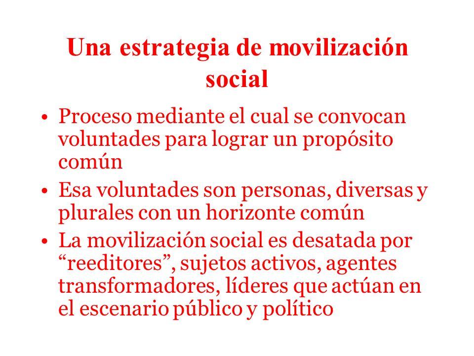 Una estrategia de movilización social Proceso mediante el cual se convocan voluntades para lograr un propósito común Esa voluntades son personas, diversas y plurales con un horizonte común La movilización social es desatada por reeditores, sujetos activos, agentes transformadores, líderes que actúan en el escenario público y político