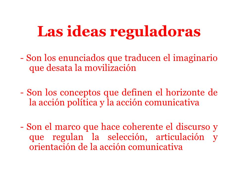 Las ideas reguladoras - Son los enunciados que traducen el imaginario que desata la movilización - Son los conceptos que definen el horizonte de la acción política y la acción comunicativa - Son el marco que hace coherente el discurso y que regulan la selección, articulación y orientación de la acción comunicativa