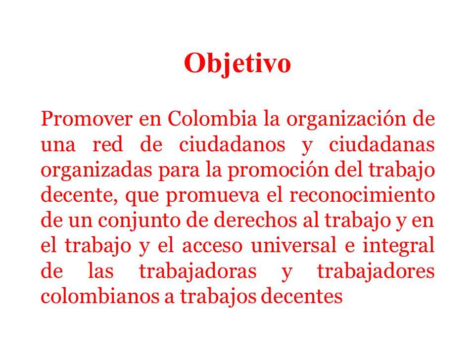 Objetivo Promover en Colombia la organización de una red de ciudadanos y ciudadanas organizadas para la promoción del trabajo decente, que promueva el reconocimiento de un conjunto de derechos al trabajo y en el trabajo y el acceso universal e integral de las trabajadoras y trabajadores colombianos a trabajos decentes