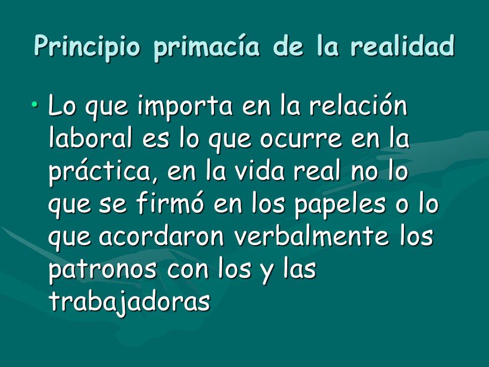 Principio primacía de la realidad Lo que importa en la relación laboral es lo que ocurre en la práctica, en la vida real no lo que se firmó en los pap