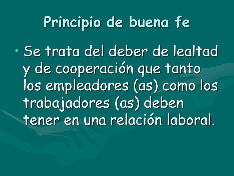 Principio de buena fe Se trata del deber de lealtad y de cooperación que tanto los empleadores (as) como los trabajadores (as) deben tener en una rela