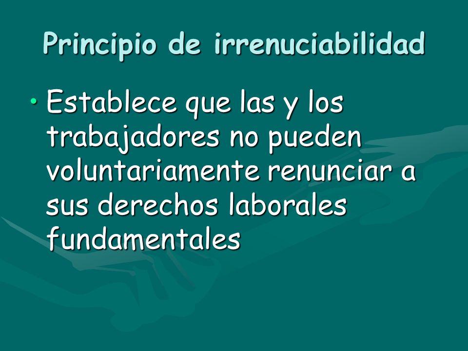 Principio de irrenuciabilidad Establece que las y los trabajadores no pueden voluntariamente renunciar a sus derechos laborales fundamentalesEstablece