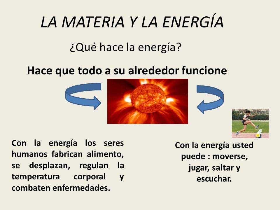 ¿Qué hace la energía? LA MATERIA Y LA ENERGÍA Hace que todo a su alrededor funcione Con la energía usted puede : moverse, jugar, saltar y escuchar. Co