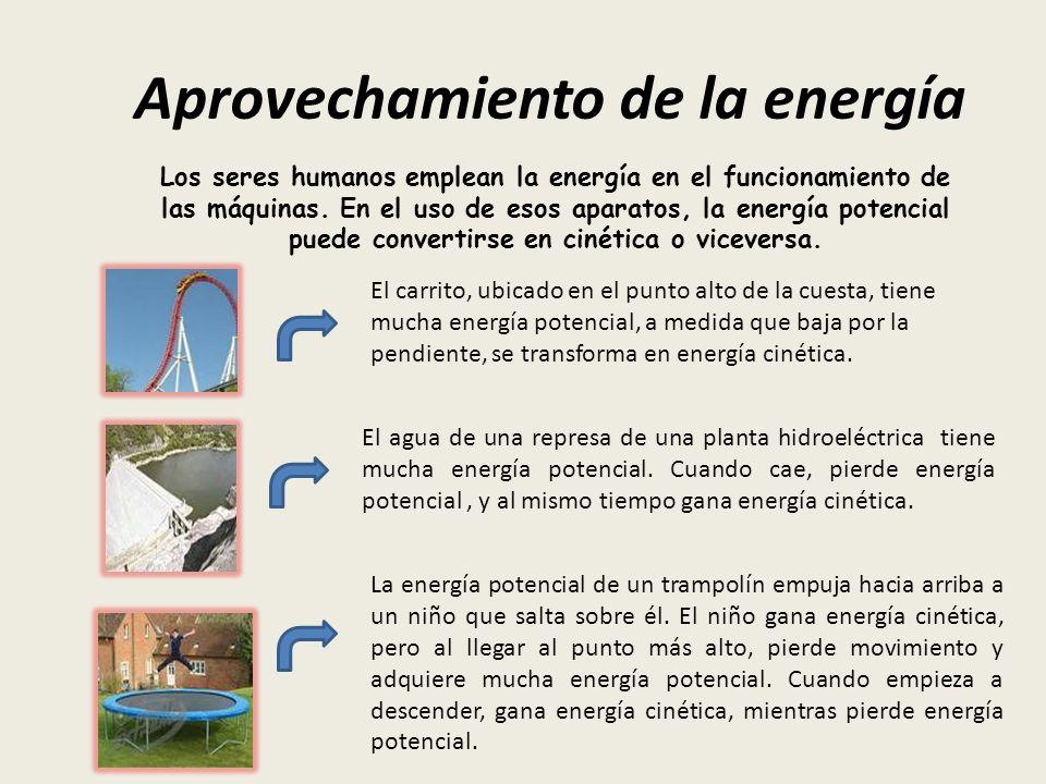 Aprovechamiento de la energía Los seres humanos emplean la energía en el funcionamiento de las máquinas. En el uso de esos aparatos, la energía potenc