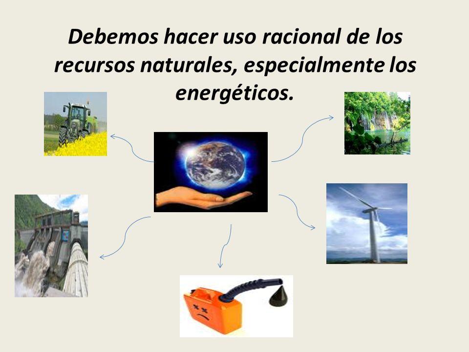 Debemos hacer uso racional de los recursos naturales, especialmente los energéticos.