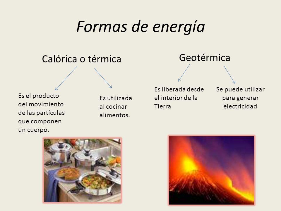 Formas de energía Calórica o térmica Geotérmica Es el producto del movimiento de las partículas que componen un cuerpo. Es utilizada al cocinar alimen