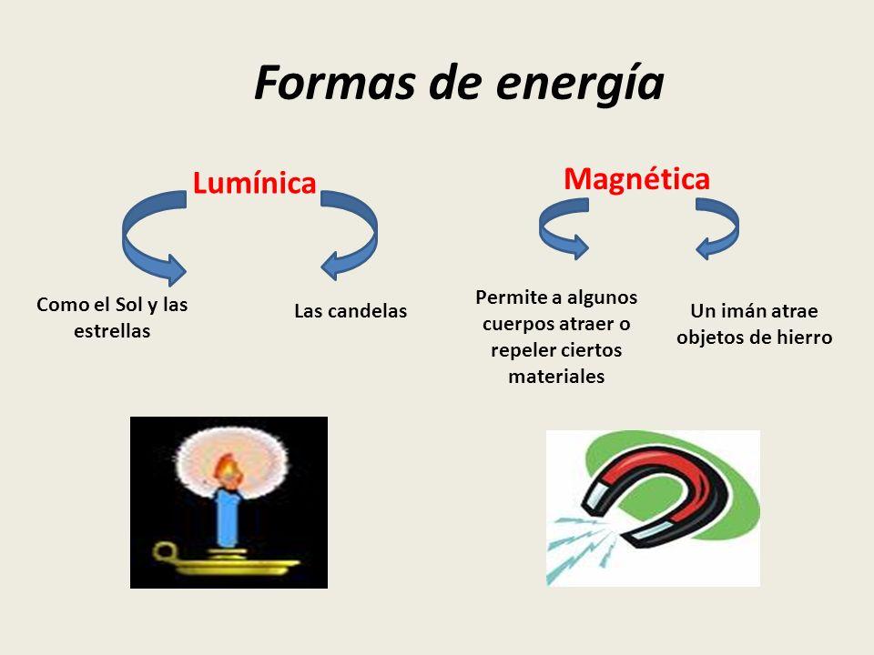 Formas de energía Lumínica Magnética Como el Sol y las estrellas Un imán atrae objetos de hierro Las candelas Permite a algunos cuerpos atraer o repel