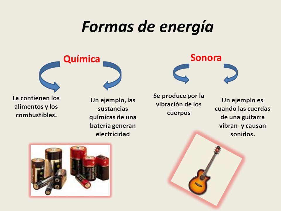 Formas de energía Química Sonora La contienen los alimentos y los combustibles. Un ejemplo es cuando las cuerdas de una guitarra vibran y causan sonid