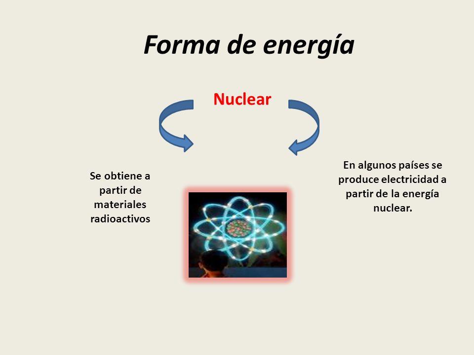 Forma de energía Nuclear Se obtiene a partir de materiales radioactivos En algunos países se produce electricidad a partir de la energía nuclear.