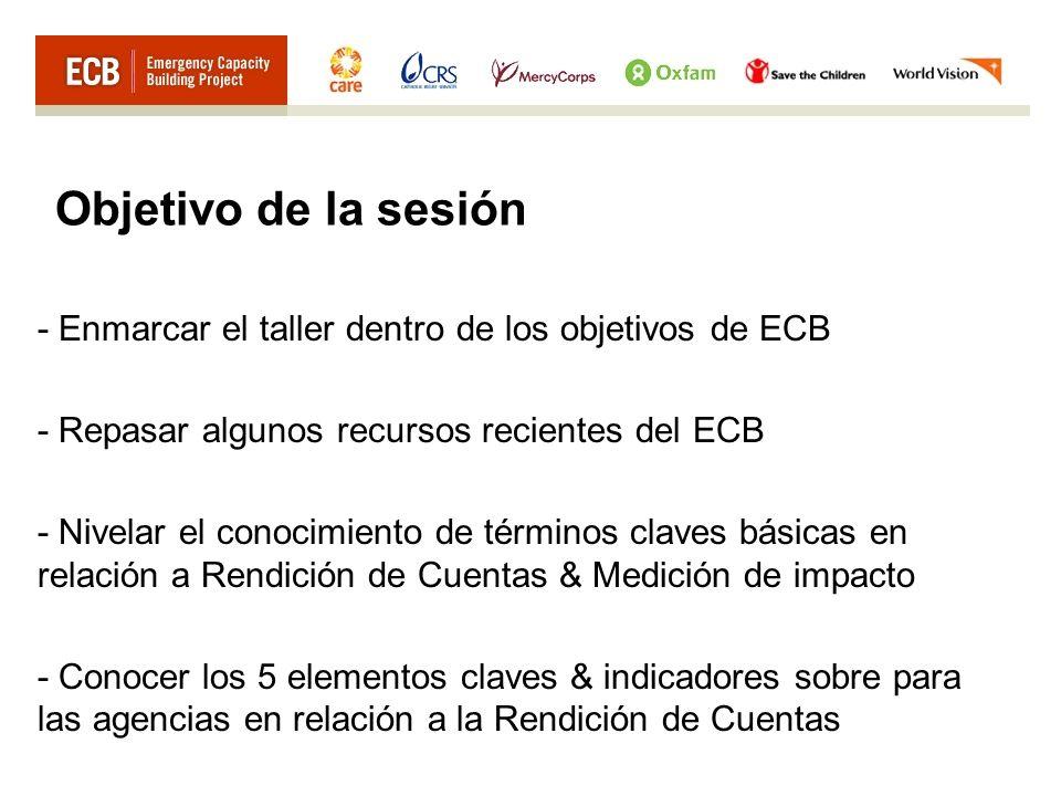 Objetivo de la sesión - Enmarcar el taller dentro de los objetivos de ECB - Repasar algunos recursos recientes del ECB - Nivelar el conocimiento de términos claves básicas en relación a Rendición de Cuentas & Medición de impacto - Conocer los 5 elementos claves & indicadores sobre para las agencias en relación a la Rendición de Cuentas