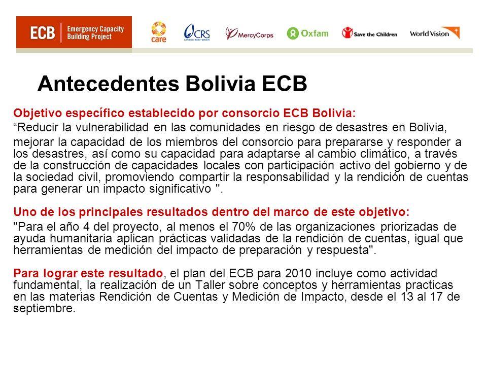 Antecedentes Bolivia ECB Objetivo específico establecido por consorcio ECB Bolivia: Reducir la vulnerabilidad en las comunidades en riesgo de desastres en Bolivia, mejorar la capacidad de los miembros del consorcio para prepararse y responder a los desastres, así como su capacidad para adaptarse al cambio climático, a través de la construcción de capacidades locales con participación activo del gobierno y de la sociedad civil, promoviendo compartir la responsabilidad y la rendición de cuentas para generar un impacto significativo .