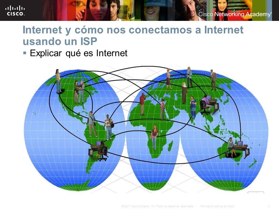 3Información pública de Cisco© 2007 Cisco Systems, Inc. Todos los derechos reservados. Internet y cómo nos conectamos a Internet usando un ISP Explica