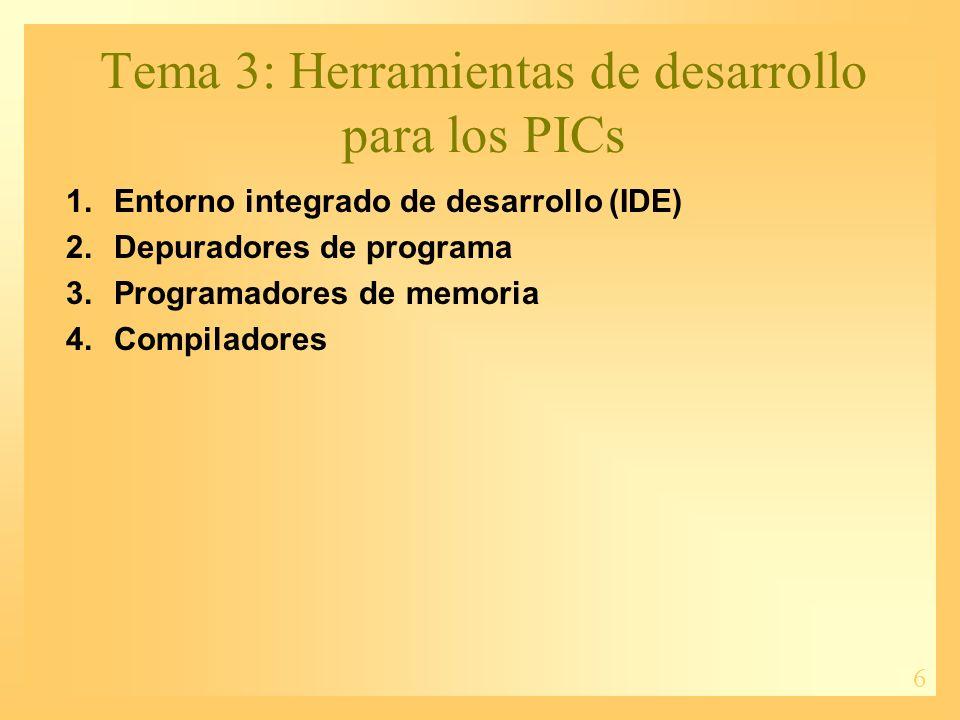6 Tema 3: Herramientas de desarrollo para los PICs 1.Entorno integrado de desarrollo (IDE) 2.Depuradores de programa 3.Programadores de memoria 4.Comp